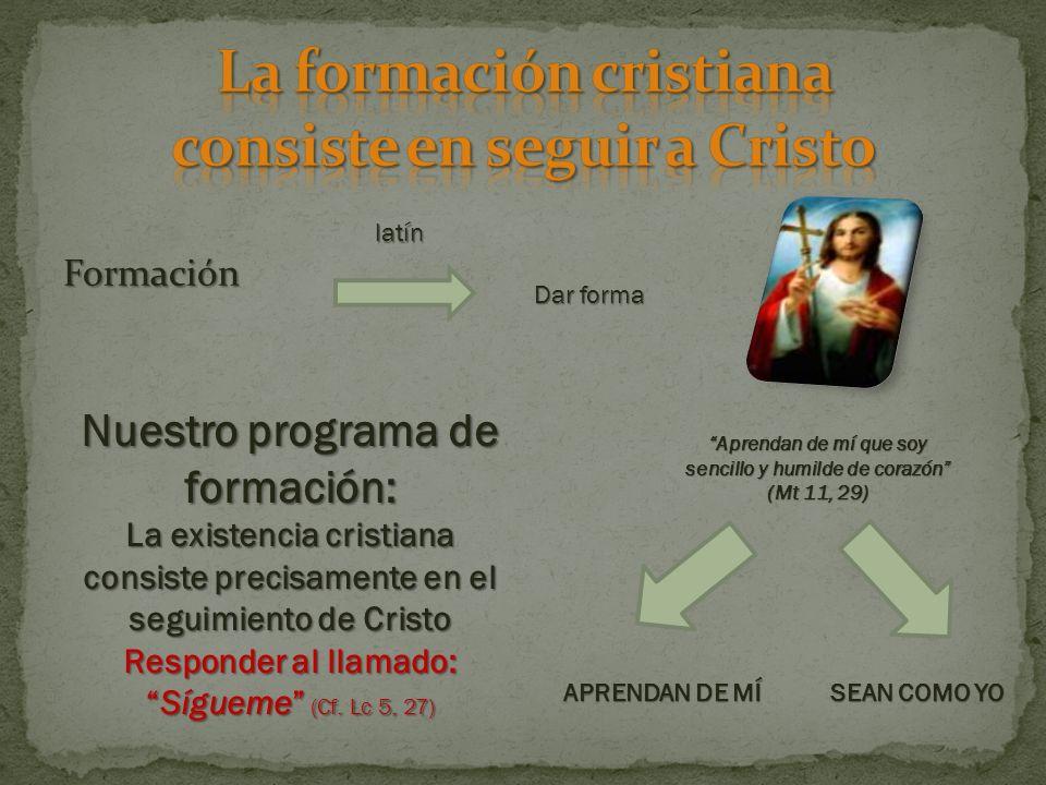 Formación latín Dar forma Aprendan de mí que soy sencillo y humilde de corazón (Mt 11, 29) Nuestro programa de formación: La existencia cristiana consiste precisamente en el seguimiento de Cristo Responder al llamado:Sígueme (Cf.