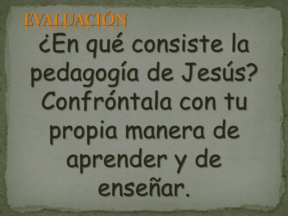 ¿En qué consiste la pedagogía de Jesús? Confróntala con tu propia manera de aprender y de enseñar.
