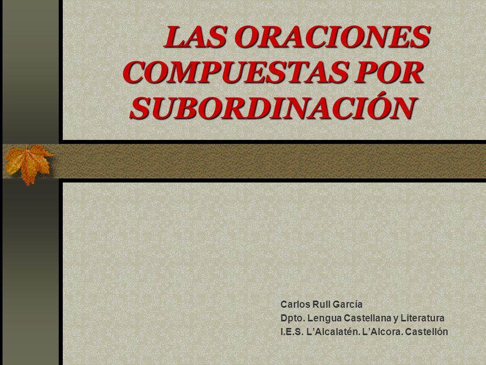 LAS ORACIONES COMPUESTAS POR SUBORDINACIÓN Carlos Rull García Dpto.