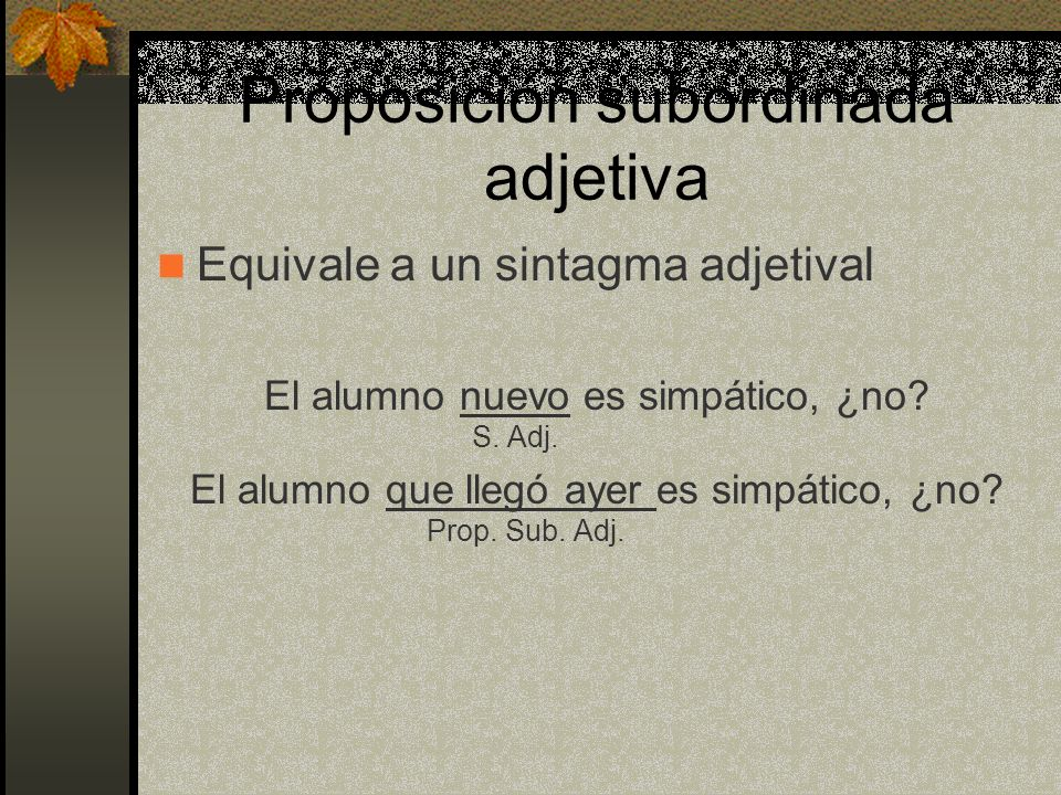 Proposición subordinada adjetiva Equivale a un sintagma adjetival El alumno nuevo es simpático, ¿no.