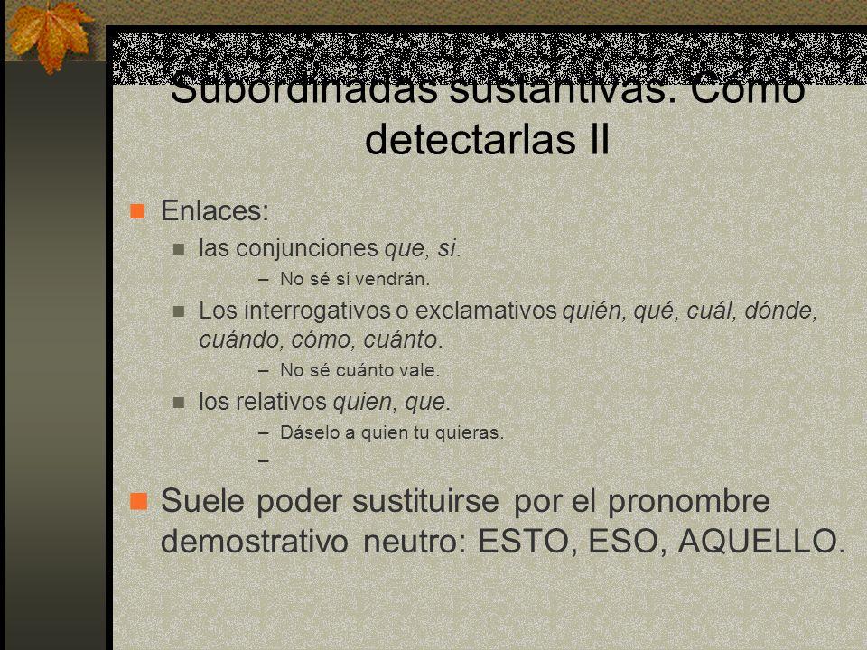 Subordinadas sustantivas. Cómo detectarlas Realizan las funciones propias del sustantivo: ORACION SIMPLE EQUIVALENTE FUN- CIÓN ORACIÓN COMPUESTA Me gu