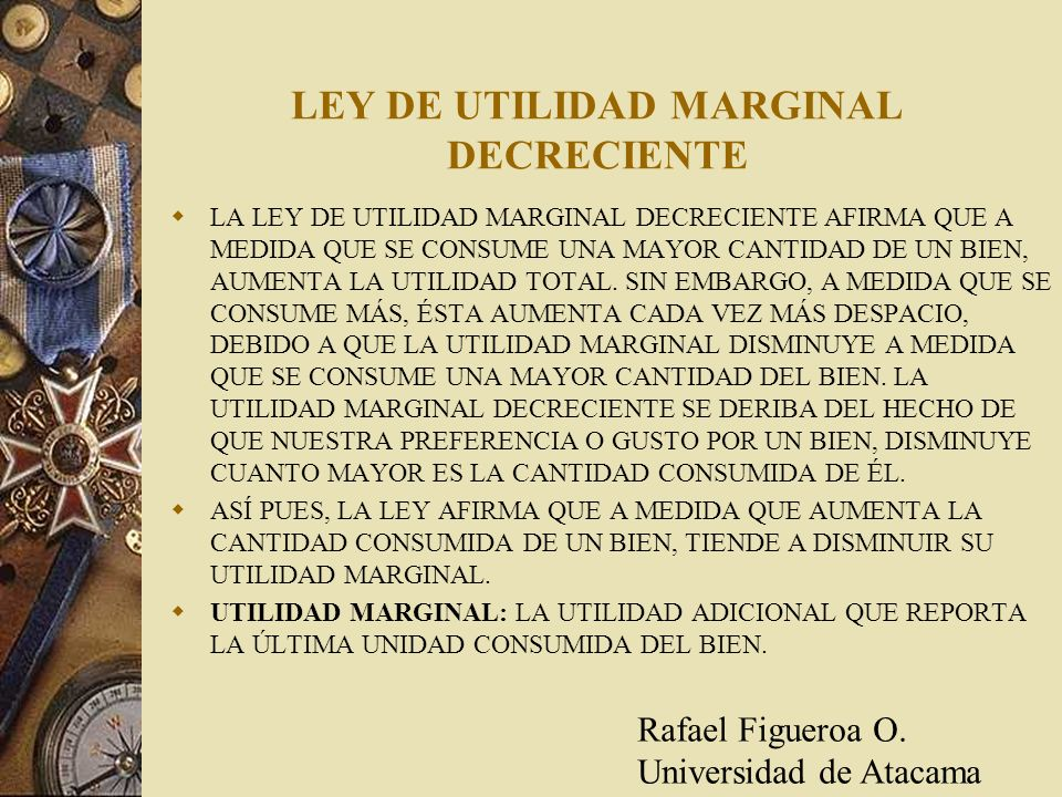 LEY DE UTILIDAD MARGINAL DECRECIENTE LA LEY DE UTILIDAD MARGINAL DECRECIENTE AFIRMA QUE A MEDIDA QUE SE CONSUME UNA MAYOR CANTIDAD DE UN BIEN, AUMENTA