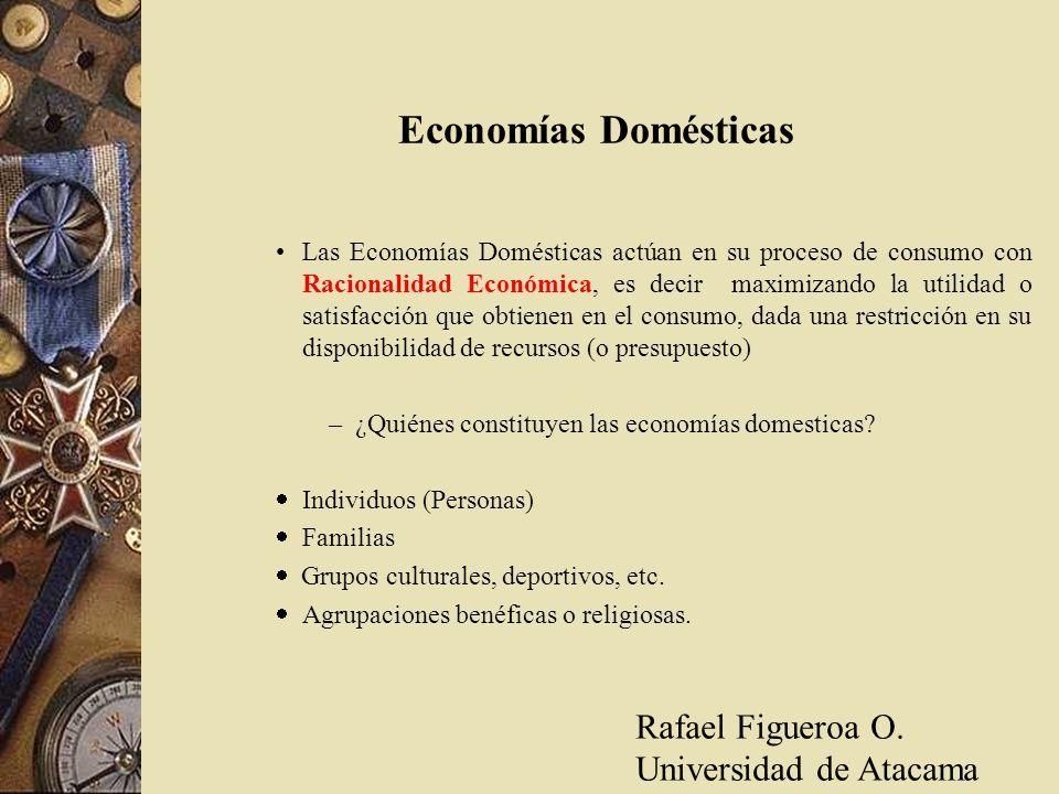 Economías Domésticas Las Economías Domésticas actúan en su proceso de consumo con Racionalidad Económica, es decir maximizando la utilidad o satisfacc