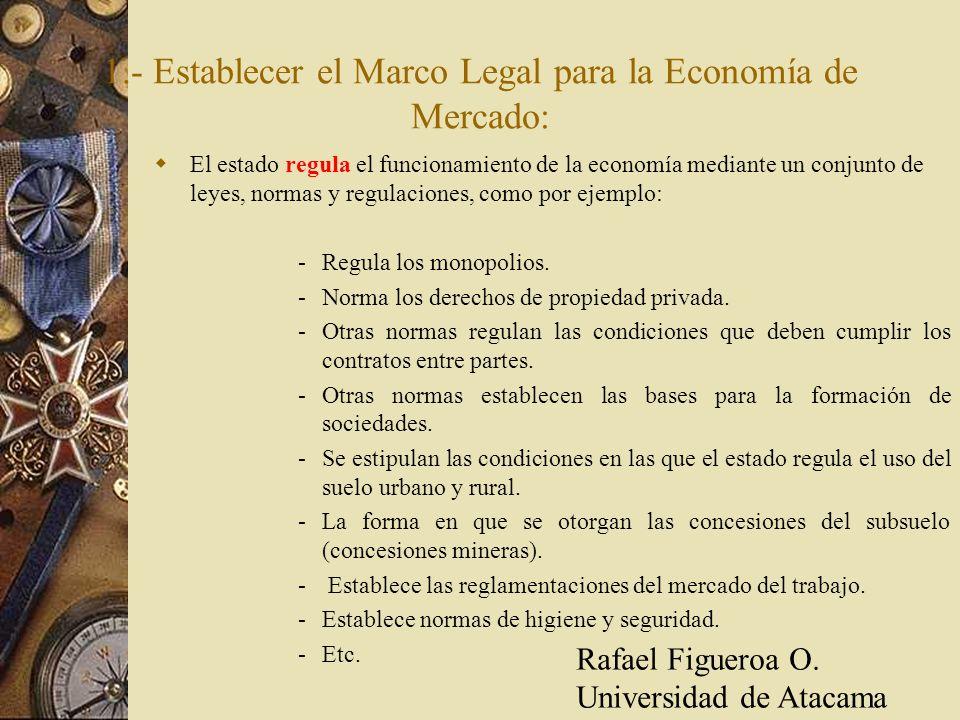 1.- Establecer el Marco Legal para la Economía de Mercado: El estado regula el funcionamiento de la economía mediante un conjunto de leyes, normas y r