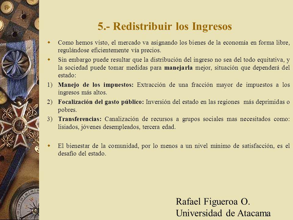 5.- Redistribuir los Ingresos Como hemos visto, el mercado va asignando los bienes de la economía en forma libre, regulándose eficientemente vía preci