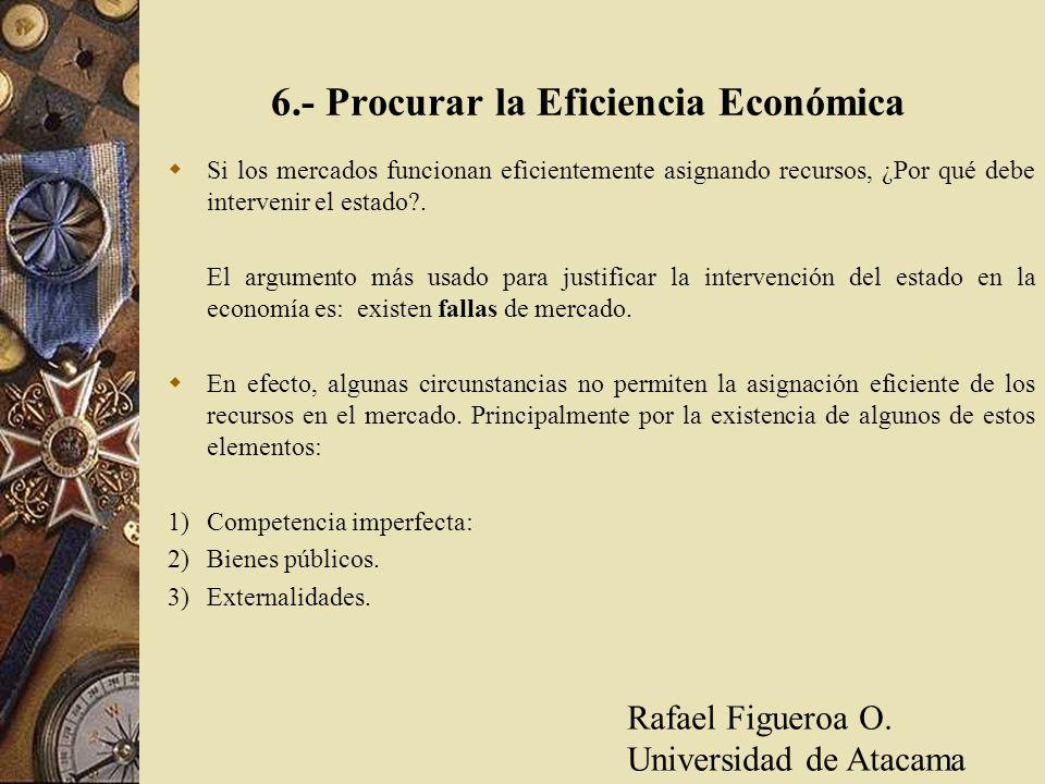 6.- Procurar la Eficiencia Económica Si los mercados funcionan eficientemente asignando recursos, ¿Por qué debe intervenir el estado?. El argumento má