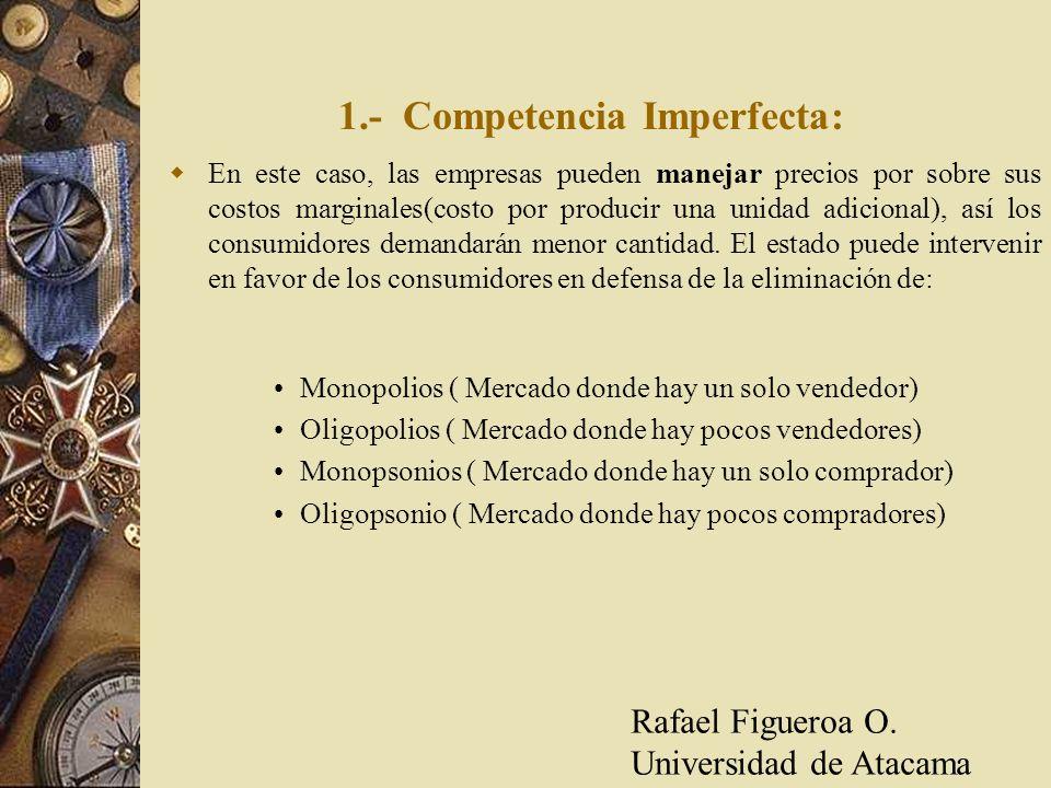 1.- Competencia Imperfecta: En este caso, las empresas pueden manejar precios por sobre sus costos marginales(costo por producir una unidad adicional)