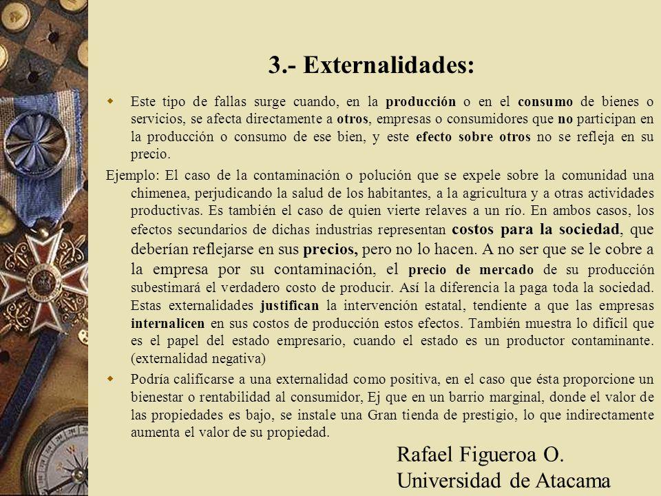 3.- Externalidades: Este tipo de fallas surge cuando, en la producción o en el consumo de bienes o servicios, se afecta directamente a otros, empresas