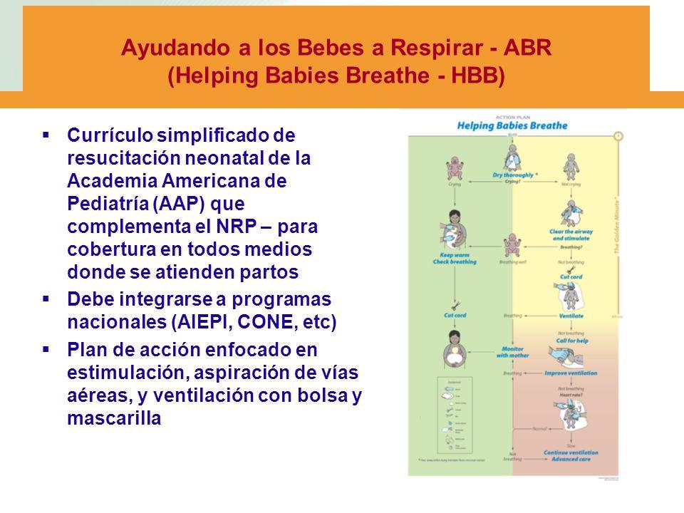 Ayudando a los Bebes a Respirar - ABR (Helping Babies Breathe - HBB) Currículo simplificado de resucitación neonatal de la Academia Americana de Pediatría (AAP) que complementa el NRP – para cobertura en todos medios donde se atienden partos Debe integrarse a programas nacionales (AIEPI, CONE, etc) Plan de acción enfocado en estimulación, aspiración de vías aéreas, y ventilación con bolsa y mascarilla