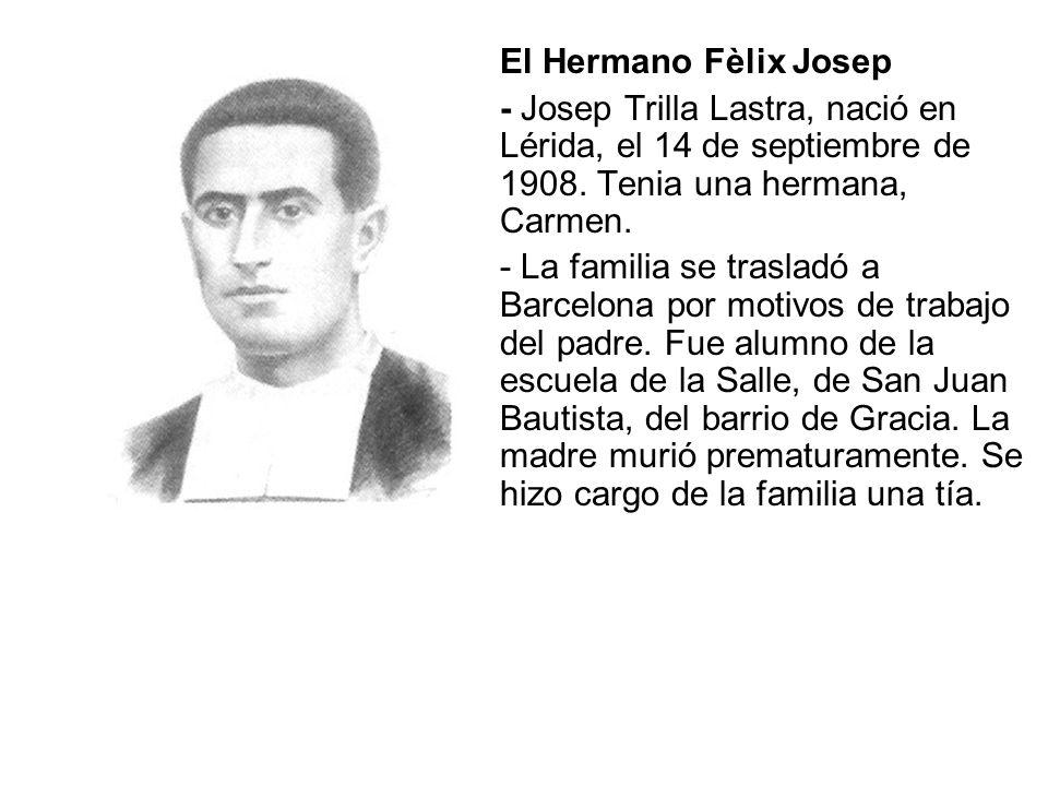 El Hermano Fèlix Josep - Josep Trilla Lastra, nació en Lérida, el 14 de septiembre de 1908. Tenia una hermana, Carmen. - La familia se trasladó a Barc