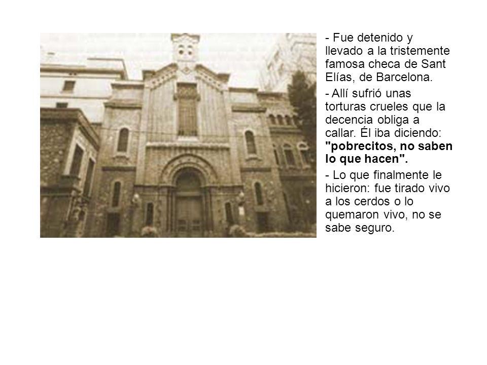 - Fue detenido y llevado a la tristemente famosa checa de Sant Elías, de Barcelona. - Allí sufrió unas torturas crueles que la decencia obliga a calla
