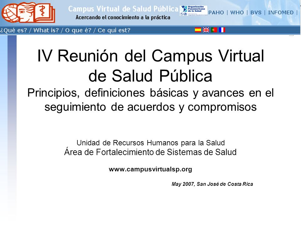 conectarse >> IV Reunión del Campus Virtual de Salud Pública Principios, definiciones básicas y avances en el seguimiento de acuerdos y compromisos Unidad de Recursos Humanos para la Salud Área de Fortalecimiento de Sistemas de Salud www.campusvirtualsp.org May 2007, San José de Costa Rica