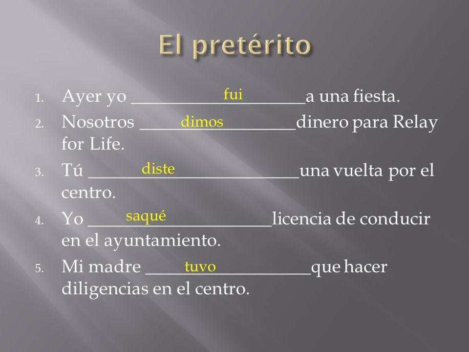 1. Ayer yo ___________________a una fiesta. 2. Nosotros _________________dinero para Relay for Life. 3. Tú _______________________una vuelta por el ce