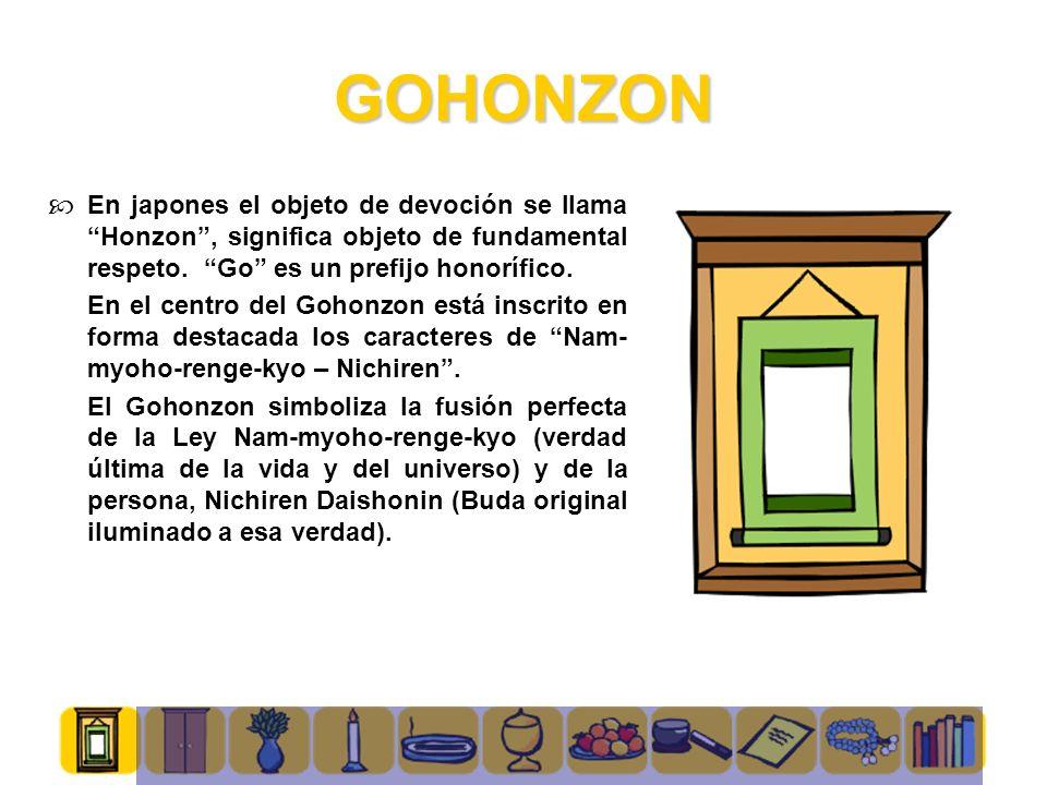 GOHONZON En japones el objeto de devoción se llama Honzon, significa objeto de fundamental respeto. Go es un prefijo honorífico. En el centro del Goho