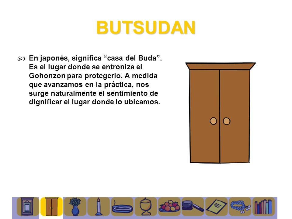 BUTSUDAN En japonés, significa casa del Buda. Es el lugar donde se entroniza el Gohonzon para protegerlo. A medida que avanzamos en la práctica, nos s