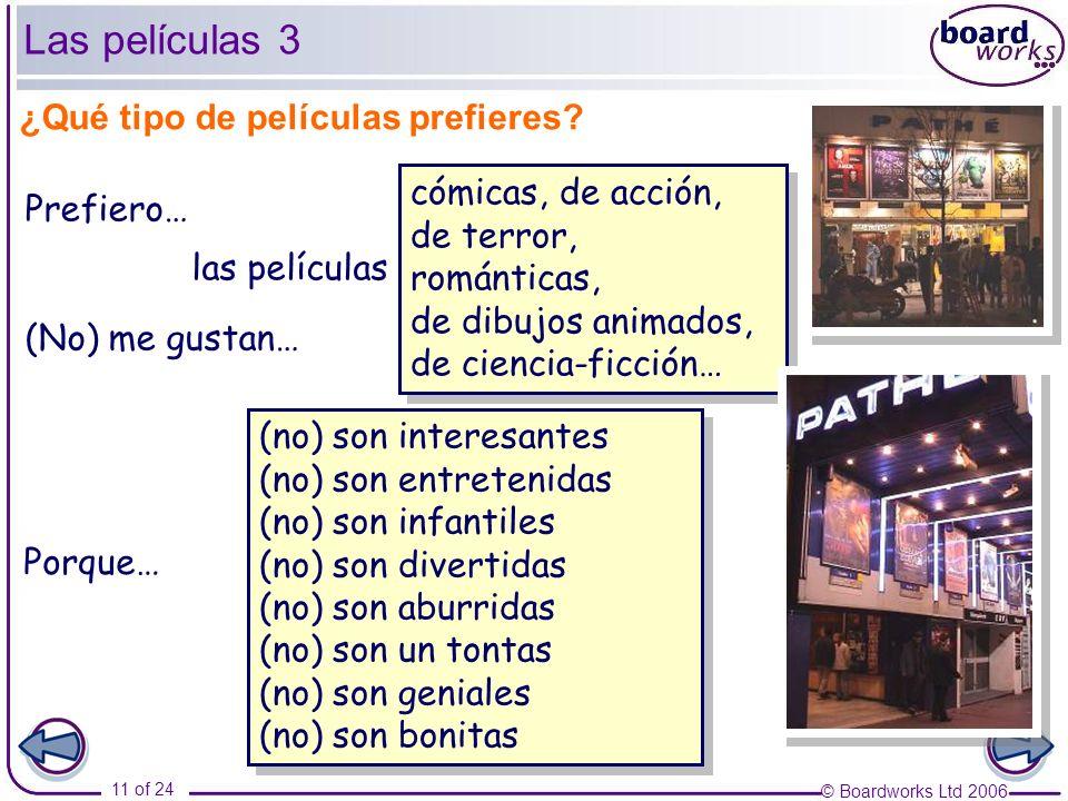 © Boardworks Ltd 2006 11 of 24 ¿Qué tipo de películas prefieres? Prefiero… (No) me gustan… las películas Porque… (no) son interesantes (no) son entret