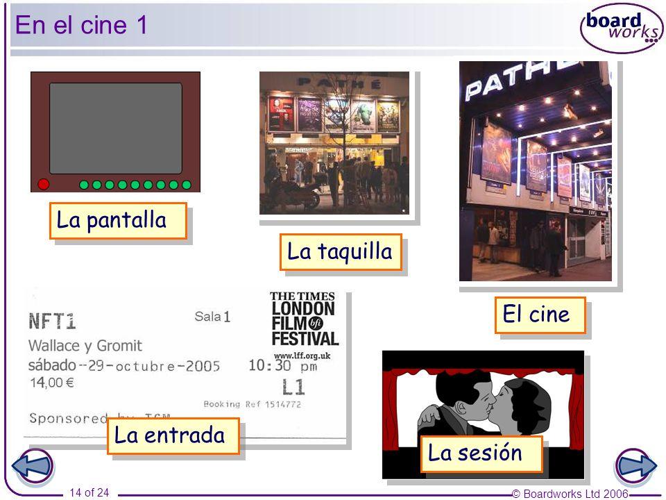 © Boardworks Ltd 2006 14 of 24 La pantalla El cine La taquilla La entrada La sesión En el cine 1
