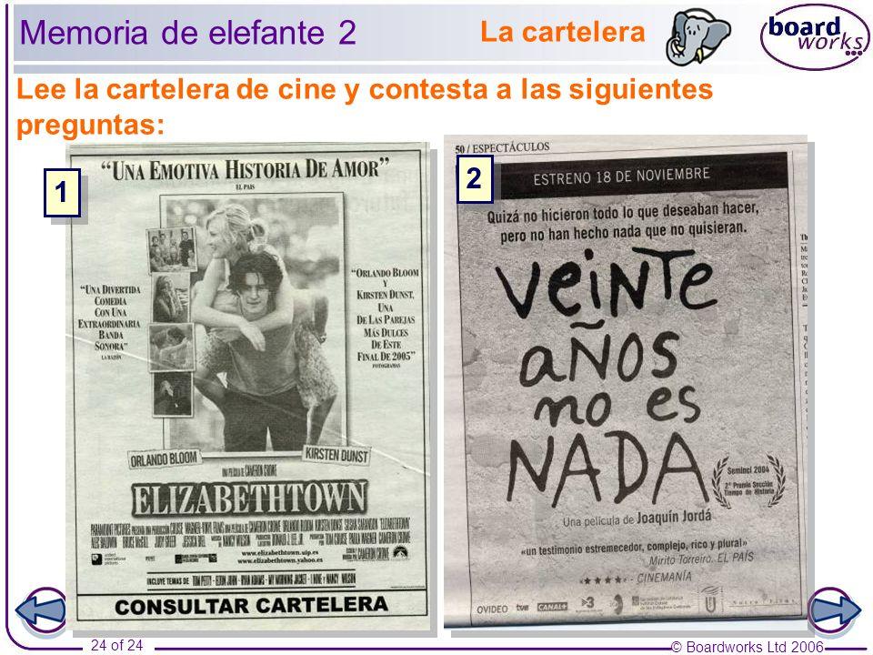 © Boardworks Ltd 2006 24 of 24 Lee la cartelera de cine y contesta a las siguientes preguntas: 2 2 1 1 La cartelera Memoria de elefante 2