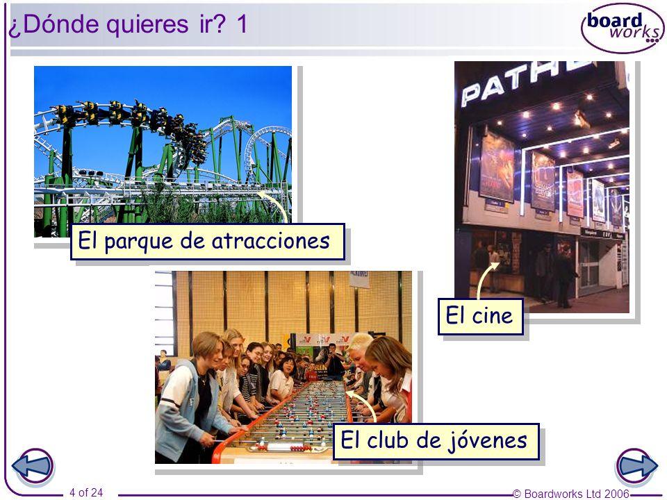 © Boardworks Ltd 2006 4 of 24 ¿Dónde quieres ir? 1 El parque de atracciones El cine El club de jóvenes