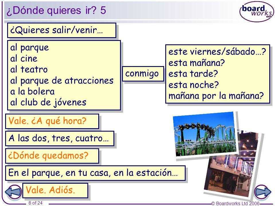 © Boardworks Ltd 2006 8 of 24 ¿Dónde quieres ir? 5 ¿Quieres salir/venir… al parque al cine al teatro al parque de atracciones a la bolera al club de j