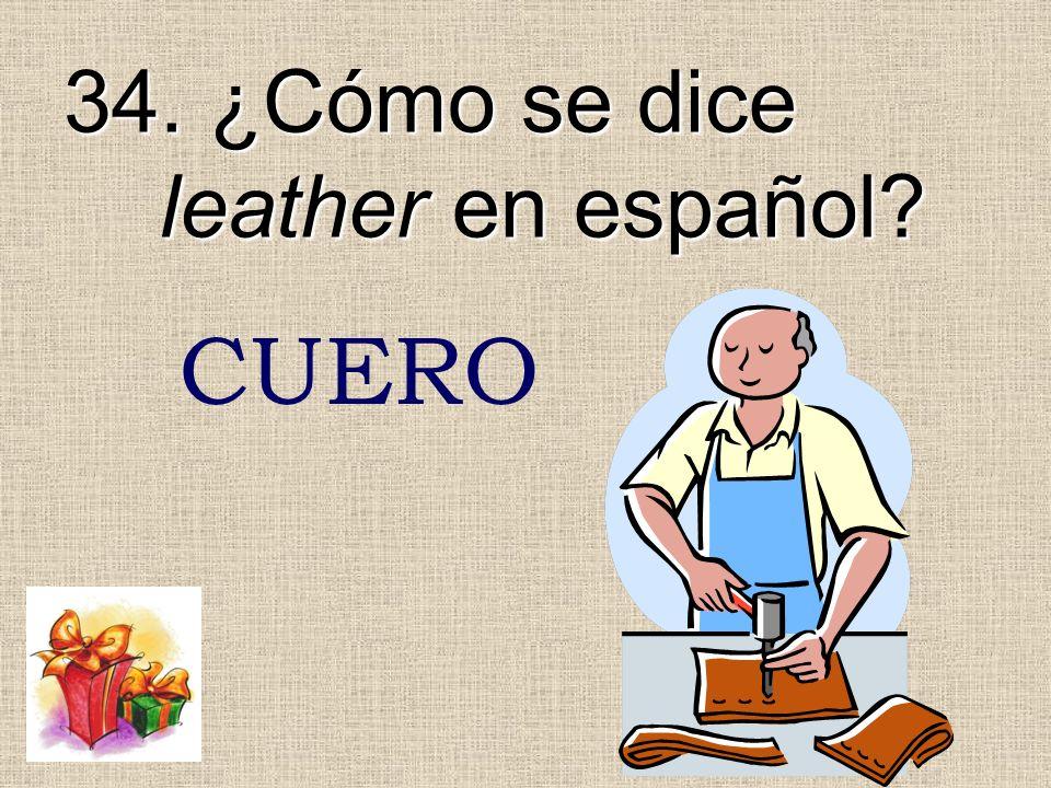 34. ¿Cómo se dice leather en español? CUERO