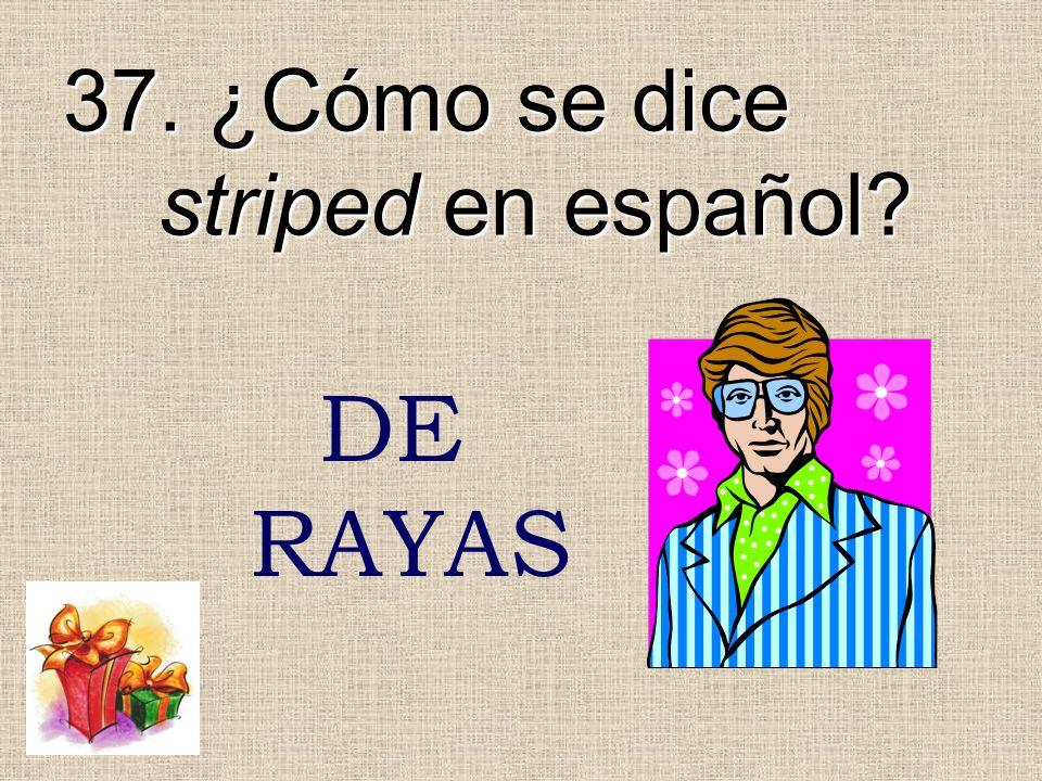 37. ¿Cómo se dice striped en español? DE RAYAS