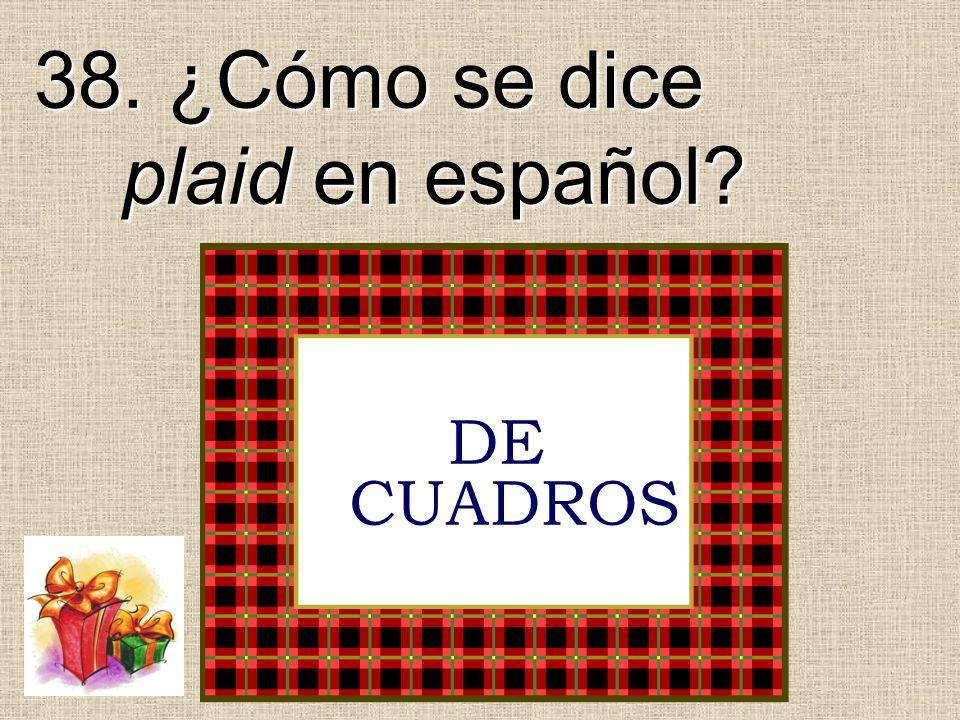 38. ¿Cómo se dice plaid en español? DE CUADROS