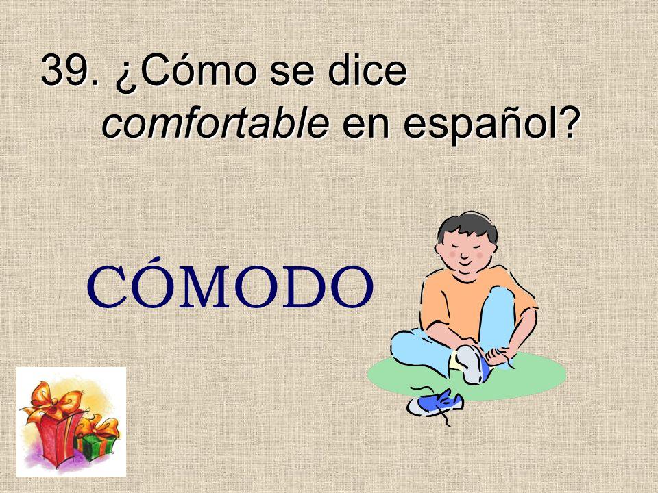 39. ¿Cómo se dice comfortable en español? CÓMODO
