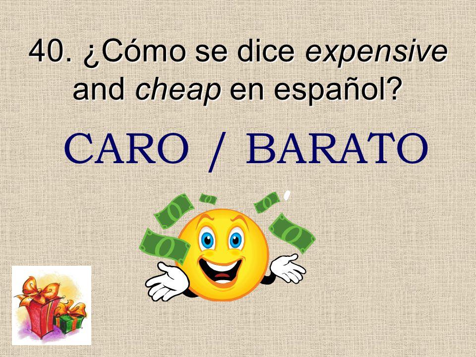 40. ¿Cómo se dice expensive and cheap en español? CARO / BARATO