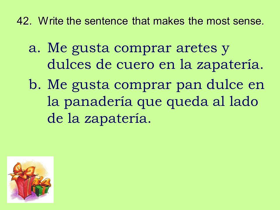 42. Write the sentence that makes the most sense. a.Me gusta comprar aretes y dulces de cuero en la zapatería. b.Me gusta comprar pan dulce en la pana
