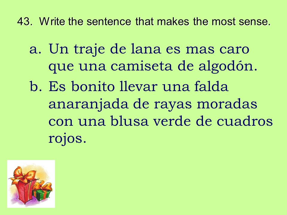 43. Write the sentence that makes the most sense. a.Un traje de lana es mas caro que una camiseta de algodón. b.Es bonito llevar una falda anaranjada