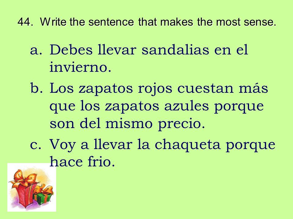 44. Write the sentence that makes the most sense. a.Debes llevar sandalias en el invierno. b.Los zapatos rojos cuestan más que los zapatos azules porq