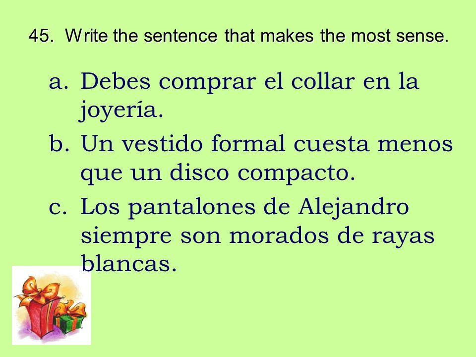 45. Write the sentence that makes the most sense. a.Debes comprar el collar en la joyería. b.Un vestido formal cuesta menos que un disco compacto. c.L