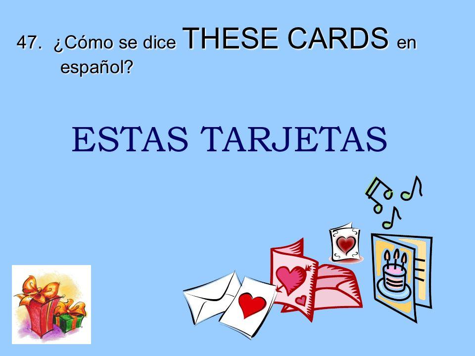 47. ¿Cómo se dice THESE CARDS en español? ESTAS TARJETAS