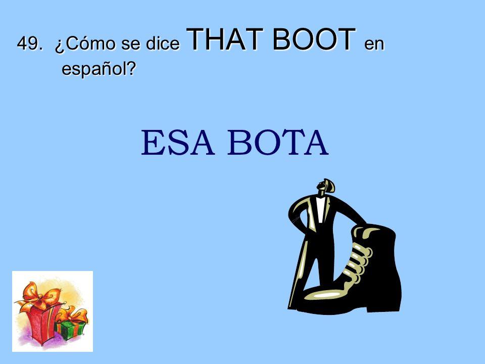 49. ¿Cómo se dice THAT BOOT en español? ESA BOTA