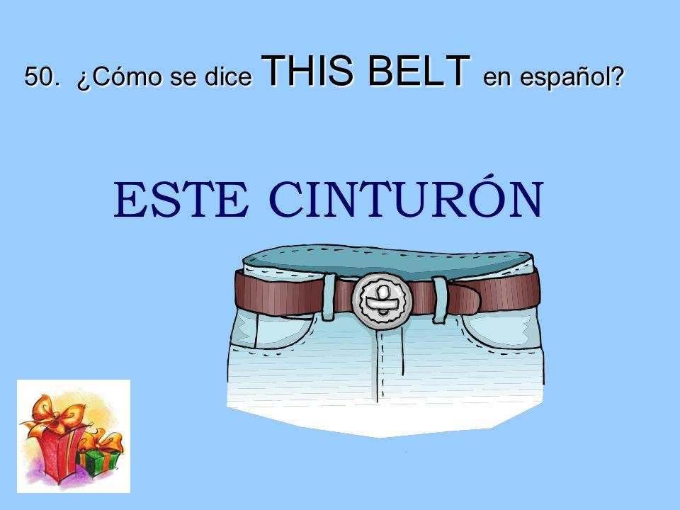 50. ¿Cómo se dice THIS BELT en español? ESTE CINTURÓN