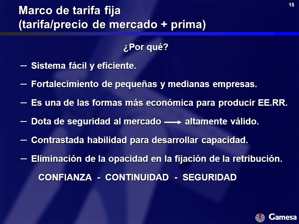 15 Marco de tarifa fija (tarifa/precio de mercado + prima) ¿Por qué? – Sistema fácil y eficiente. – Fortalecimiento de pequeñas y medianas empresas. –