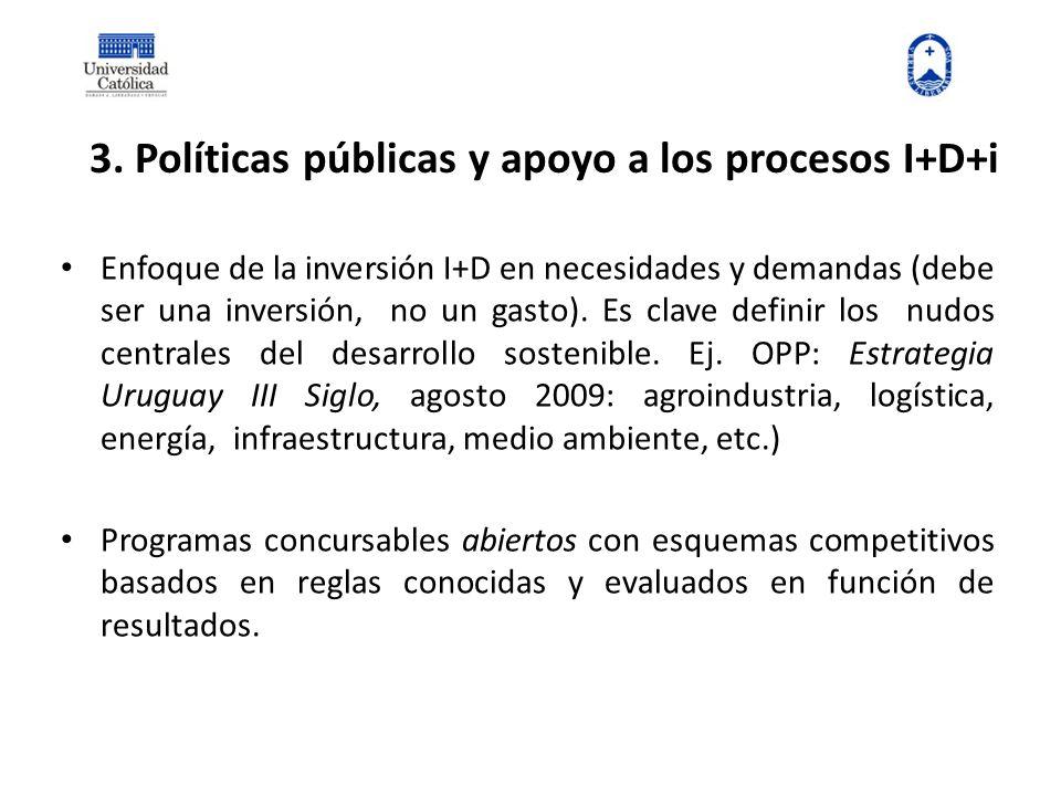 3. Políticas públicas y apoyo a los procesos I+D+i Enfoque de la inversión I+D en necesidades y demandas (debe ser una inversión, no un gasto). Es cla