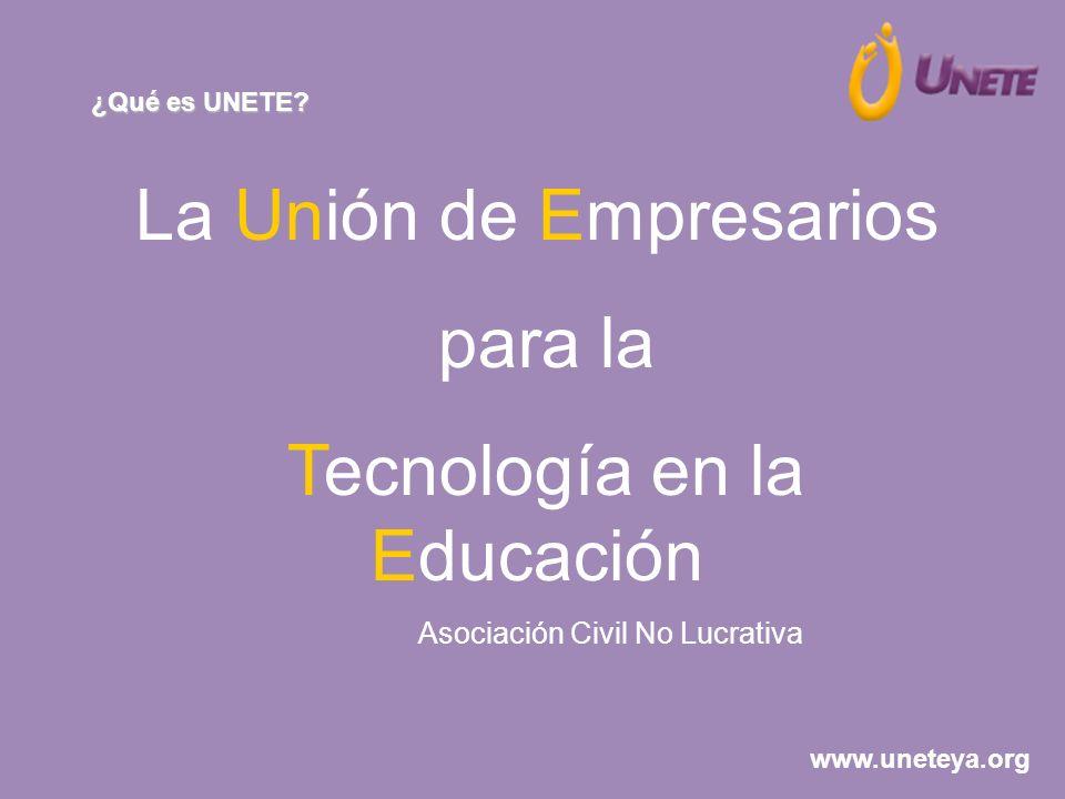 La Unión de Empresarios para la Tecnología en la Educación Asociación Civil No Lucrativa ¿Qué es UNETE? www.uneteya.org