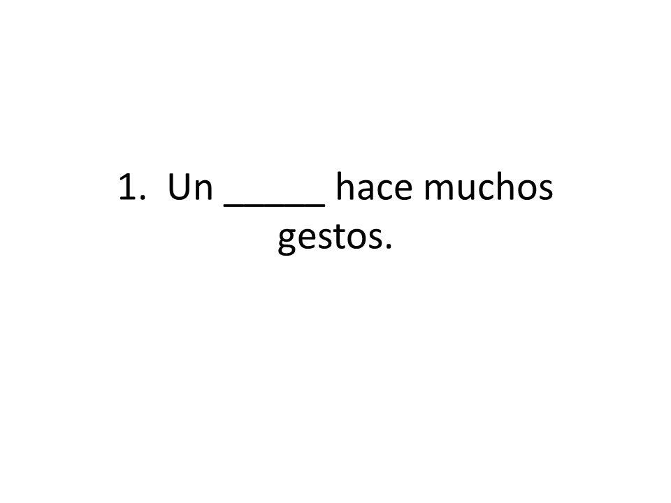 1. Un _____ hace muchos gestos. mimo