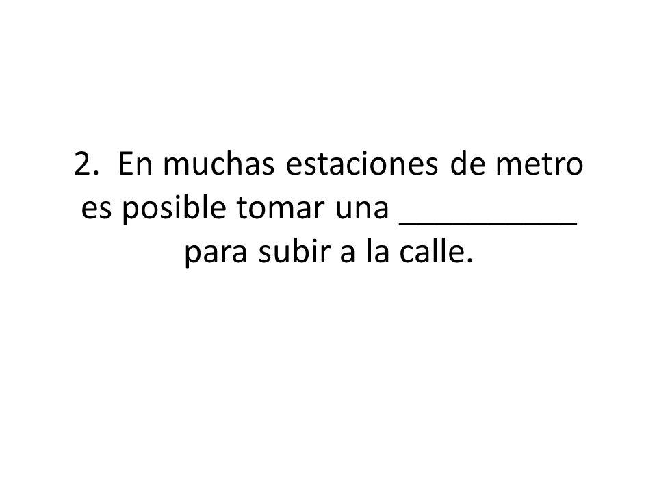 2.En muchas estaciones de metro es posible tomar una __________ para subir a la calle.