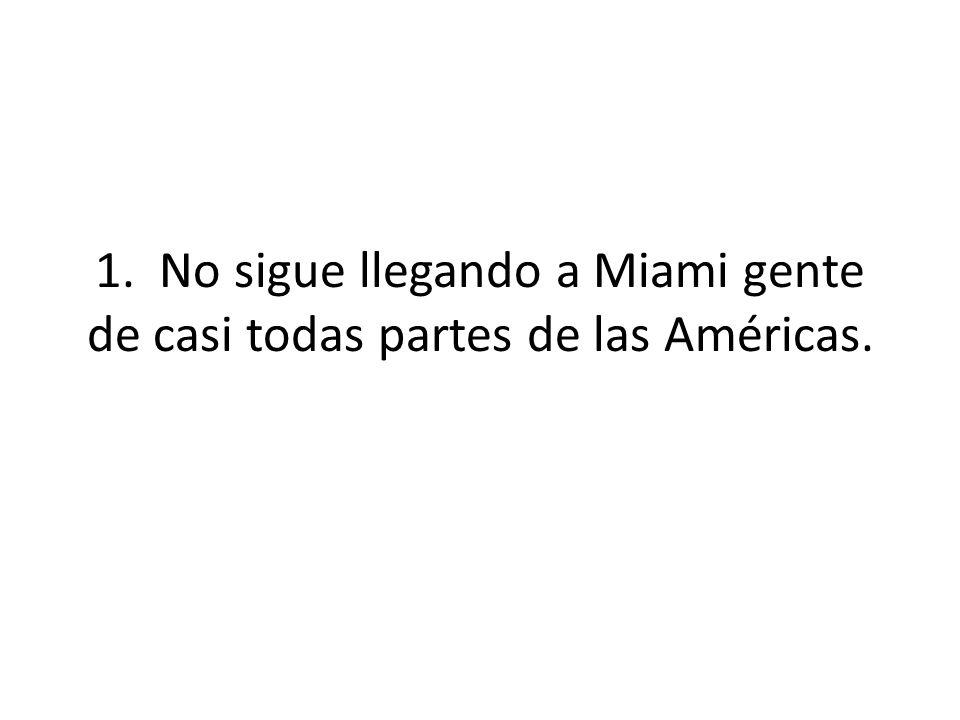 1. No sigue llegando a Miami gente de casi todas partes de las Américas.