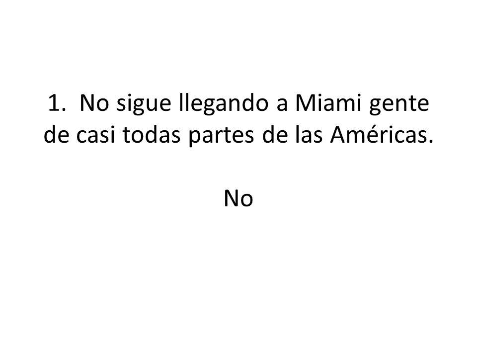 1. No sigue llegando a Miami gente de casi todas partes de las Américas. No
