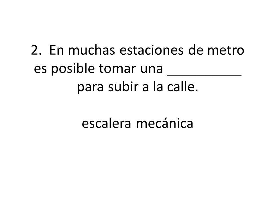 2. En muchas estaciones de metro es posible tomar una __________ para subir a la calle. escalera mecánica