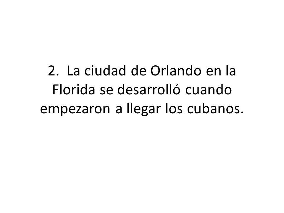 2. La ciudad de Orlando en la Florida se desarrolló cuando empezaron a llegar los cubanos.