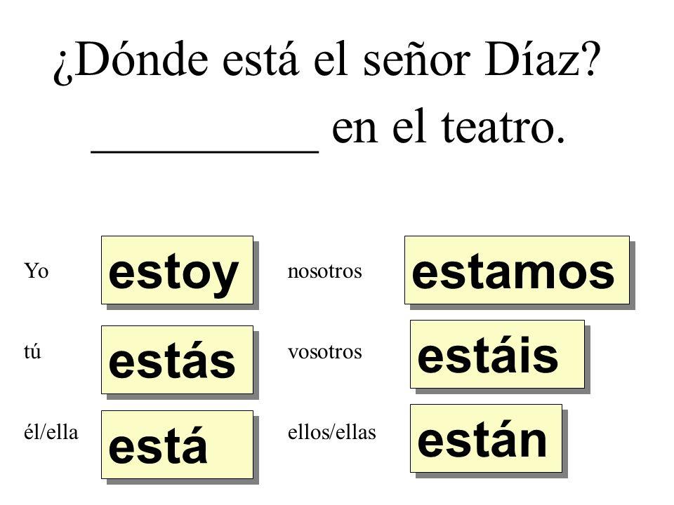 ¿Dónde está el señor Díaz. _________ en el teatro.
