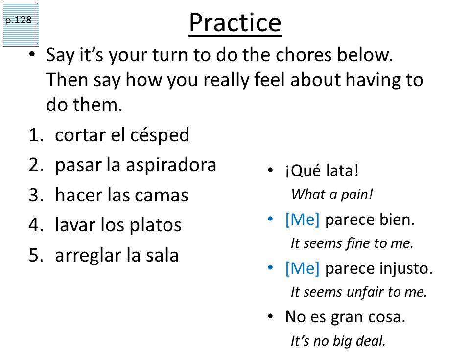 Parecer & Other phrases with Chores ¡Qué lata! What a pain! [Me] parece bien. It seems fine to me. [Me] parece injusto. It seems unfair to me. No es g