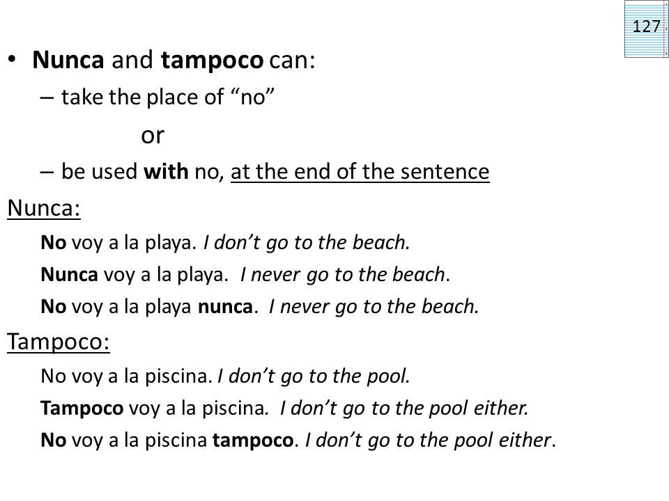 Nunca and tampoco can: – take the place of no or – be used with no, at the end of the sentence Nunca: No voy a la playa.