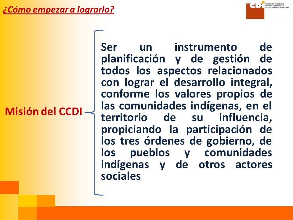 Misión del CCDI Ser un instrumento de planificación y de gestión de todos los aspectos relacionados con lograr el desarrollo integral, conforme los valores propios de las comunidades indígenas, en el territorio de su influencia, propiciando la participación de los tres órdenes de gobierno, de los pueblos y comunidades indígenas y de otros actores sociales ¿Cómo empezar a lograrlo