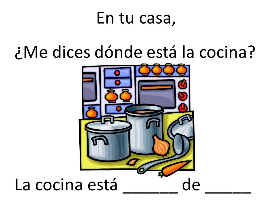 En tu casa, ¿Me dices dónde está la cocina? La cocina está ______ de _____